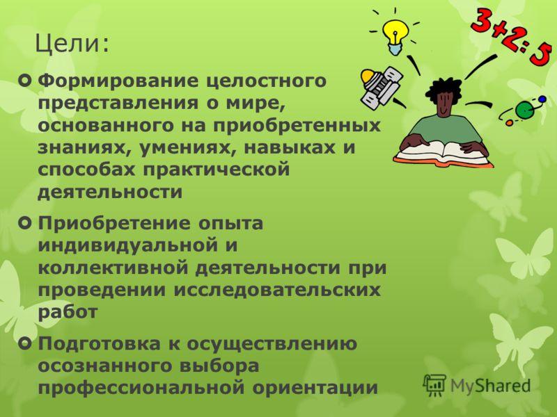 Цели: Формирование целостного представления о мире, основанного на приобретенных знаниях, умениях, навыках и способах практической деятельности Приобретение опыта индивидуальной и коллективной деятельности при проведении исследовательских работ Подго