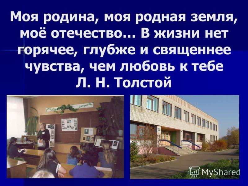 Моя родина, моя родная земля, моё отечество… В жизни нет горячее, глубже и священнее чувства, чем любовь к тебе Л. Н. Толстой