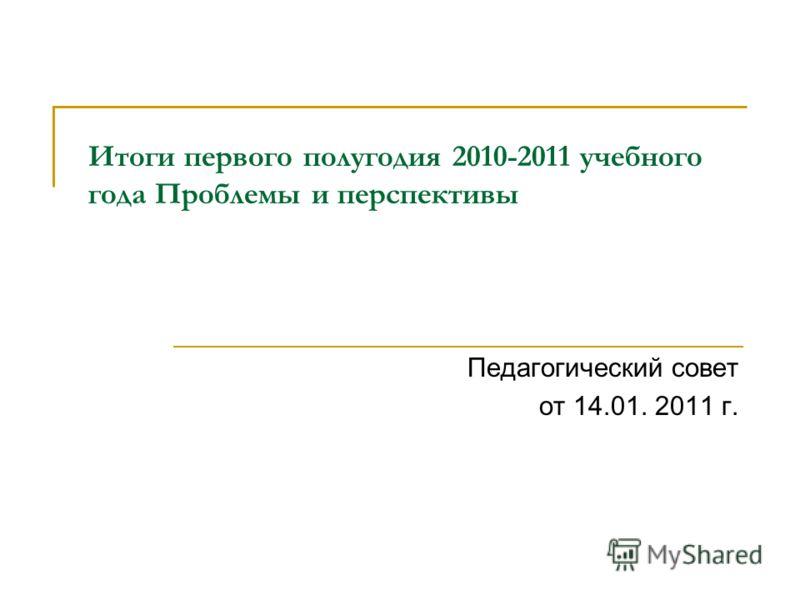 Итоги первого полугодия 2010-2011 учебного года Проблемы и перспективы Педагогический совет от 14.01. 2011 г.