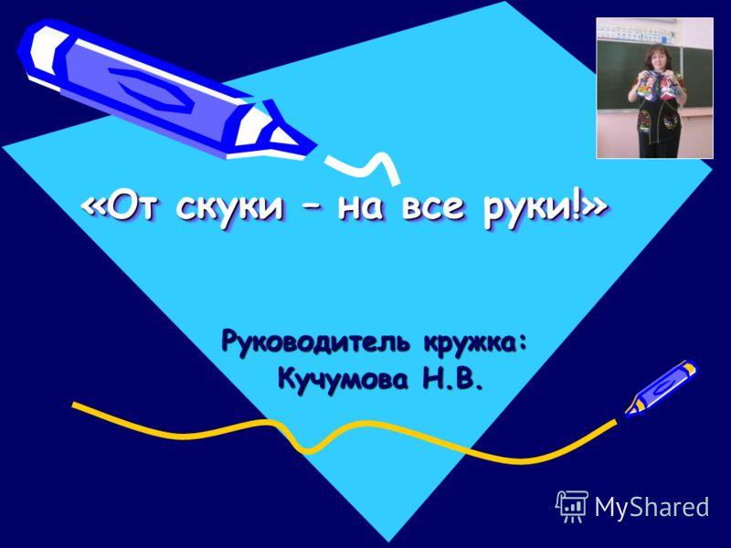 «От скуки – на все руки!» Руководитель кружка: Кучумова Н.В. Кучумова Н.В.