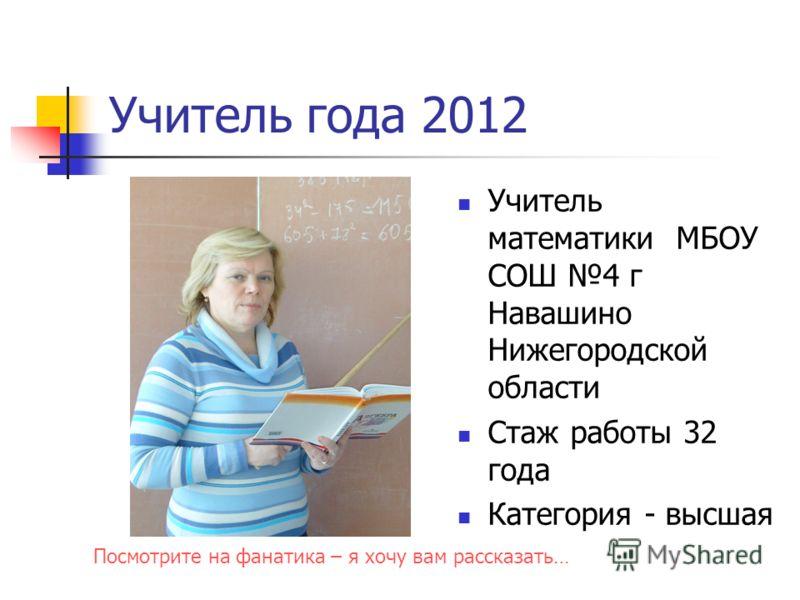 Учитель года 2012 Учитель математики МБОУ СОШ 4 г Навашино Нижегородской области Стаж работы 32 года Категория - высшая Посмотрите на фанатика – я хочу вам рассказать…