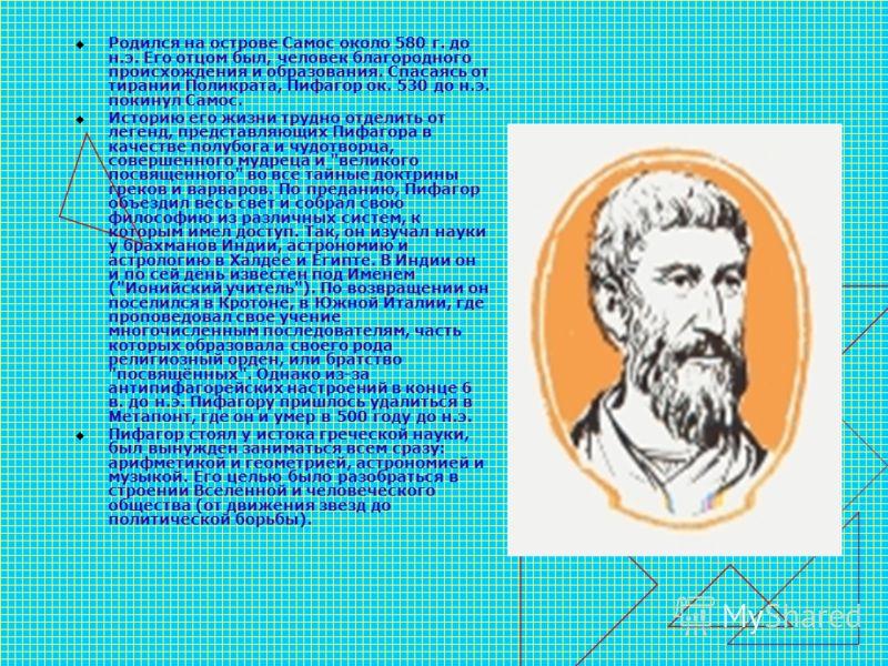 Родился на острове Самос около 580 г. до н.э. Его отцом был, человек благородного происхождения и образования. Спасаясь от тирании Поликрата, Пифагор ок. 530 до н.э. покинул Самос. Историю его жизни трудно отделить от легенд, представляющих Пифагора