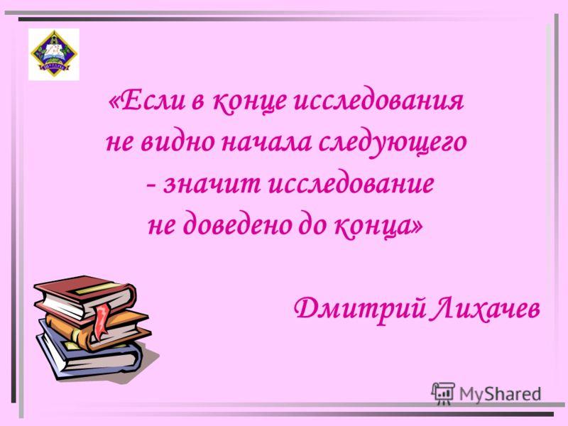 «Если в конце исследования не видно начала следующего - значит исследование не доведено до конца» Дмитрий Лихачев