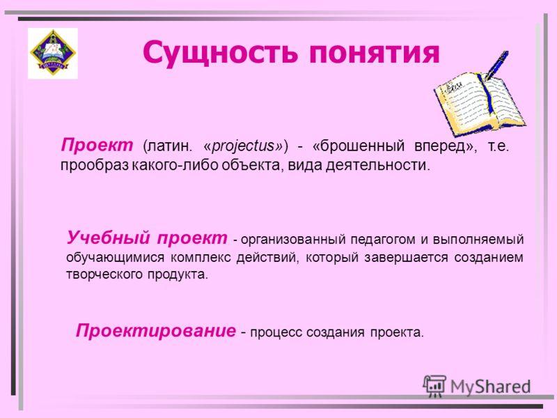 Сущность понятия Проект (латин. «projectus») - «брошенный вперед», т.е. прообраз какого-либо объекта, вида деятельности. Проектирование - процесс создания проекта. Учебный проект - организованный педагогом и выполняемый обучающимися комплекс действий