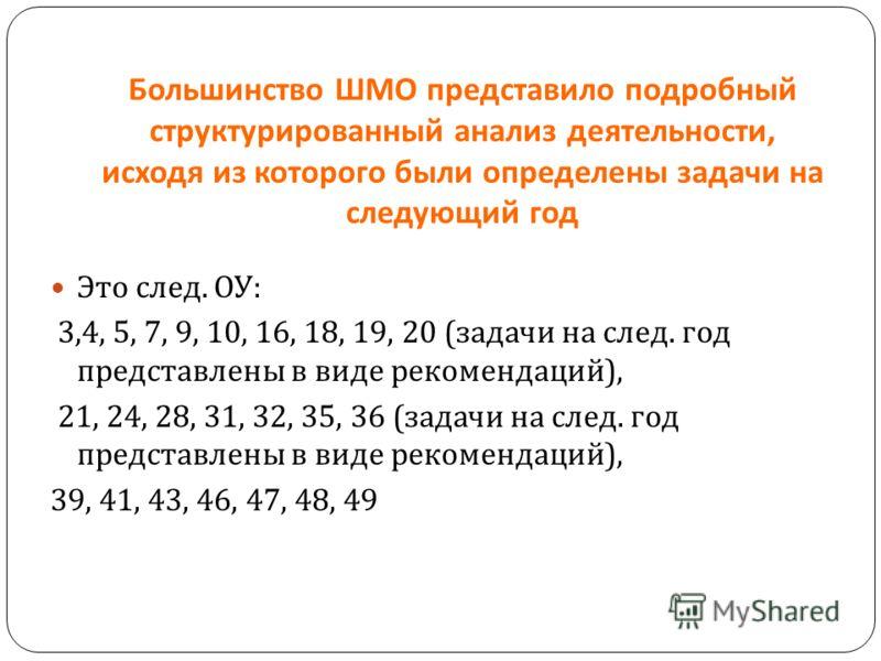 Большинство ШМО представило подробный структурированный анализ деятельности, исходя из которого были определены задачи на следующий год Это след. ОУ : 3,4, 5, 7, 9, 10, 16, 18, 19, 20 ( задачи на след. год представлены в виде рекомендаций ), 21, 24,
