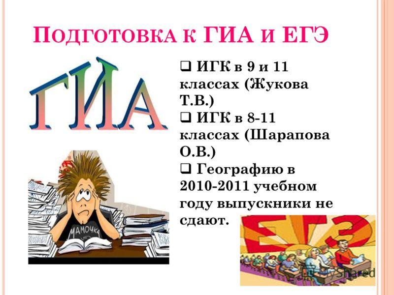 П ОДГОТОВКА К ГИА И ЕГЭ И ГК в 9 и 11 классах (Жукова Т.В.) ИГК в 8-11 классах (Шарапова О.В.) Географию в 2010-2011 учебном году выпускники не сдают.