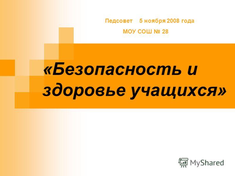 «Безопасность и здоровье учащихся» Педсовет 5 ноября 2008 года МОУ СОШ 28