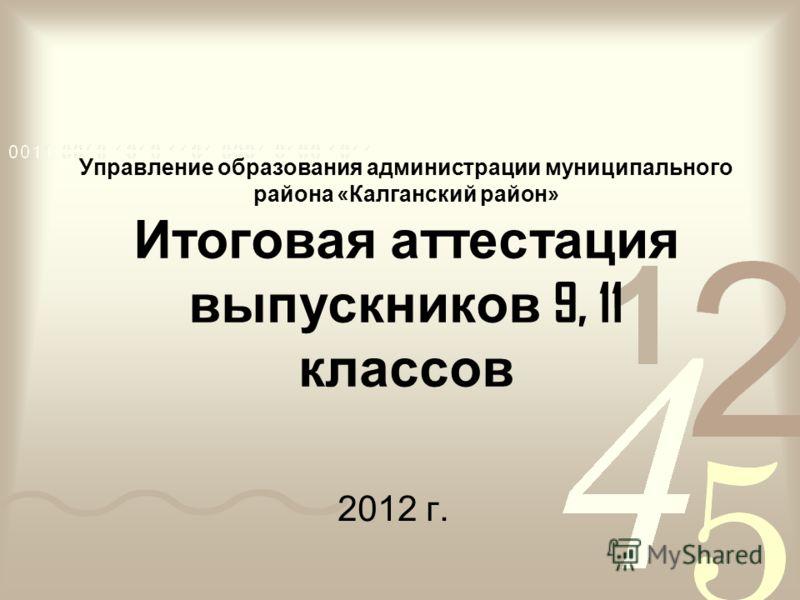 Управление образования администрации муниципального района « Калганский район » Итоговая аттестация выпускников 9, 11 классов 2012 г.