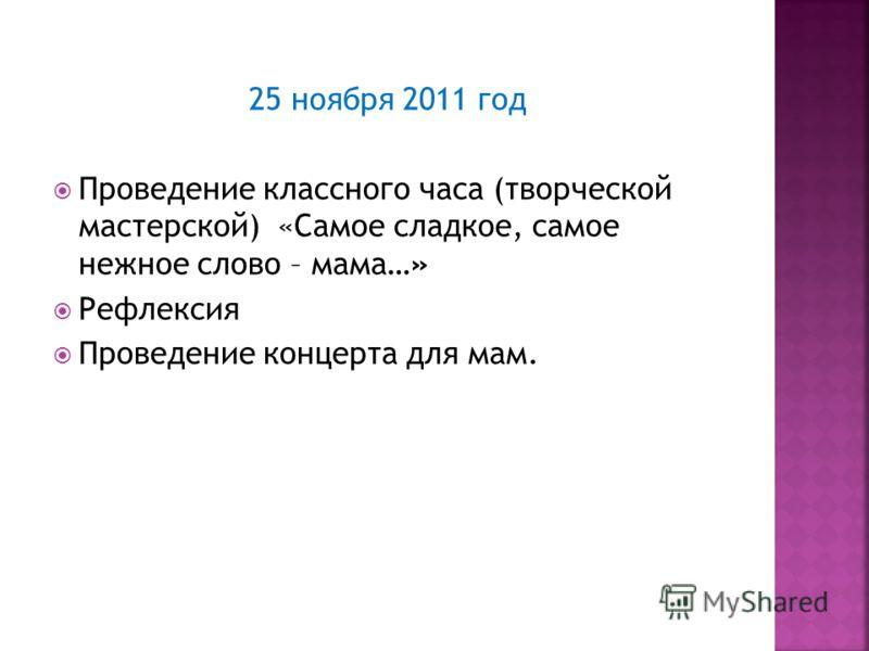 25 ноября 2011 год Проведение классного часа (творческой мастерской) «Самое сладкое, самое нежное слово – мама…» Рефлексия Проведение концерта для мам.