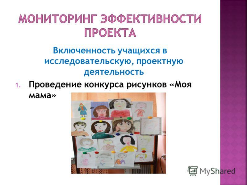 Включенность учащихся в исследовательскую, проектную деятельность 1. Проведение конкурса рисунков «Моя мама»