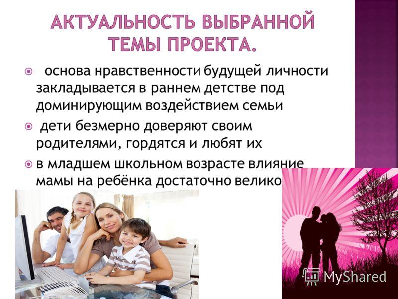 основа нравственности будущей личности закладывается в раннем детстве под доминирующим воздействием семьи дети безмерно доверяют своим родителями, гордятся и любят их в младшем школьном возрасте влияние мамы на ребёнка достаточно велико