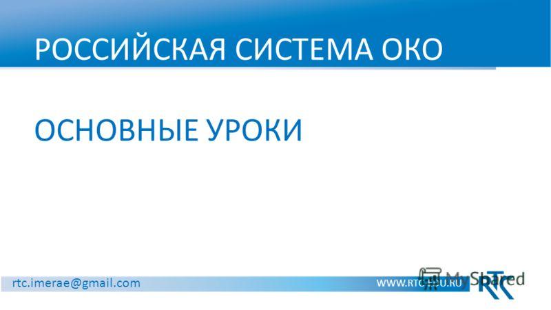 РОССИЙСКАЯ СИСТЕМА ОКО ОСНОВНЫЕ УРОКИ WWW.RTC-EDU.RU rtc.imerae@gmail.com