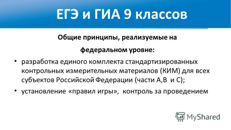 ЕГЭ и ГИА 9 классов Общие принципы, реализуемые на федеральном уровне: разработка единого комплекта стандартизированных контрольных измерительных материалов (КИМ) для всех субъектов Российской Федерации (части А,В и С); установление «правил игры», ко