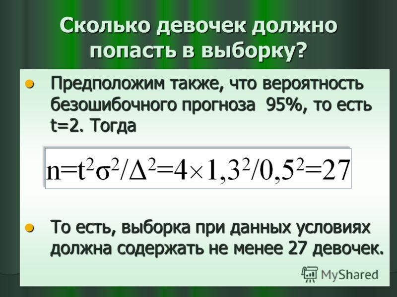 Сколько девочек должно попасть в выборку? Предположим также, что вероятность безошибочного прогноза 95%, то есть t=2. Тогда Предположим также, что вероятность безошибочного прогноза 95%, то есть t=2. Тогда То есть, выборка при данных условиях должна