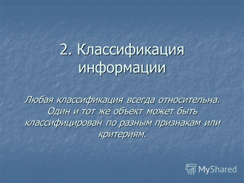 2. Классификация информации Любая классификация всегда относительна. Один и тот же объект может быть классифицирован по разным признакам или критериям.