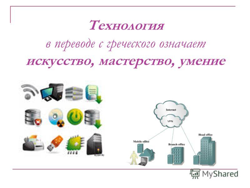 Технология в переводе с греческого означает искусство, мастерство, умение