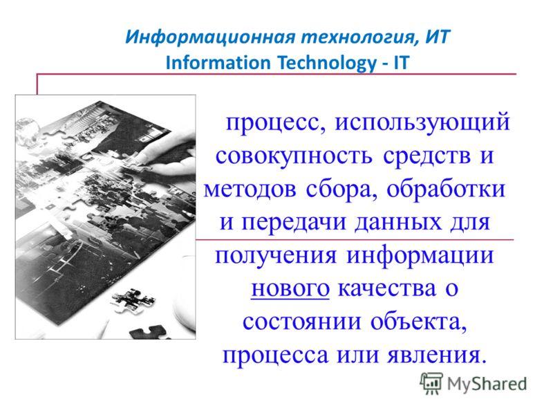 Информационная технология, ИТ Information Technology - IT процесс, использующий совокупность средств и методов сбора, обработки и передачи данных для получения информации нового качества о состоянии объекта, процесса или явления.