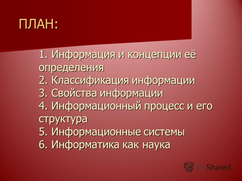 ПЛАН: 1. Информация и концепции её определения 2. Классификация информации 3. Свойства информации 4. Информационный процесс и его структура 5. Информационные системы 6. Информатика как наука