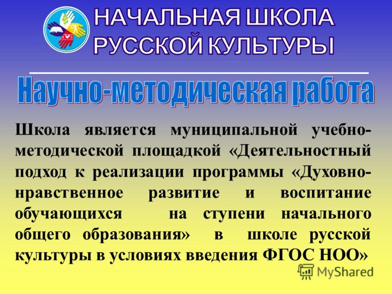 Школа является муниципальной учебно- методической площадкой «Деятельностный подход к реализации программы «Духовно- нравственное развитие и воспитание обучающихся на ступени начального общего образования» в школе русской культуры в условиях введения
