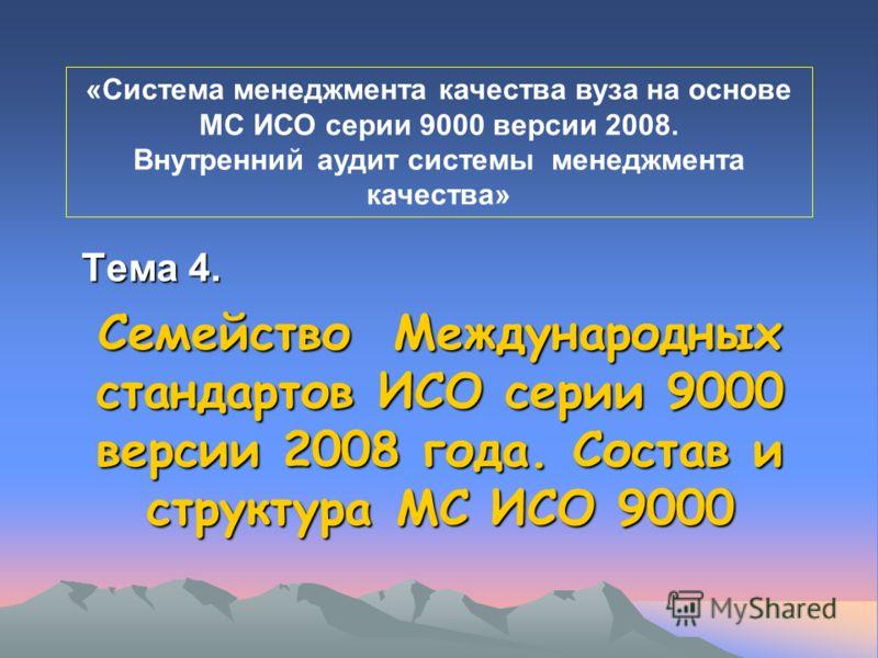 Семейство Международных стандартов ИСО серии 9000 версии 2008 года. Состав и структура МС ИСО 9000 Тема 4. «Система менеджмента качества вуза на основе МС ИСО серии 9000 версии 2008. Внутренний аудит системы менеджмента качества»