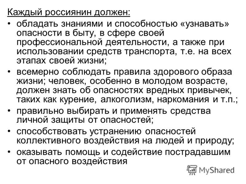 Каждый россиянин должен: обладать знаниями и способностью «узнавать» опасности в быту, в сфере своей профессиональной деятельности, а также при использовании средств транспорта, т.е. на всех этапах своей жизни; всемерно соблюдать правила здорового об