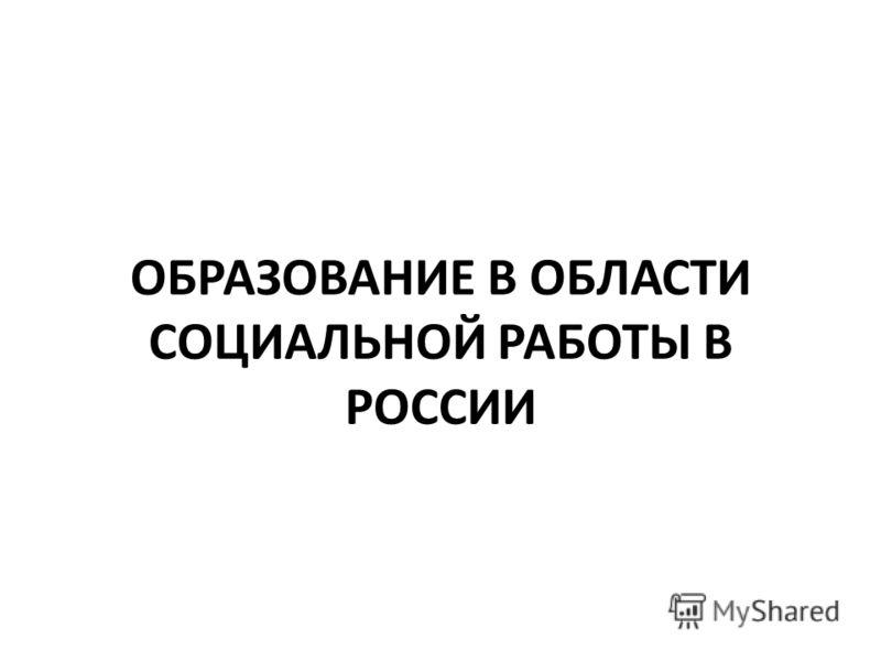 ОБРАЗОВАНИЕ В ОБЛАСТИ СОЦИАЛЬНОЙ РАБОТЫ В РОССИИ