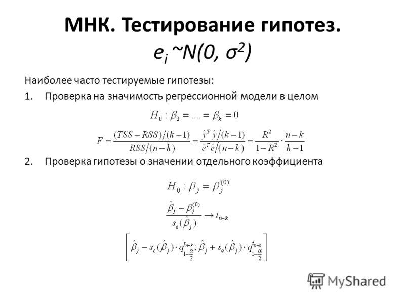 МНК. Тестирование гипотез. e i ~N(0, σ 2 ) Наиболее часто тестируемые гипотезы: 1.Проверка на значимость регрессионной модели в целом 2.Проверка гипотезы о значении отдельного коэффициента