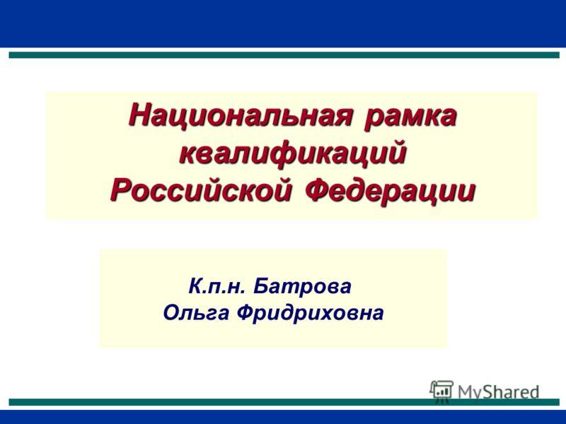 Национальная рамка квалификаций Российской Федерации К.п.н. Батрова Ольга Фридриховна
