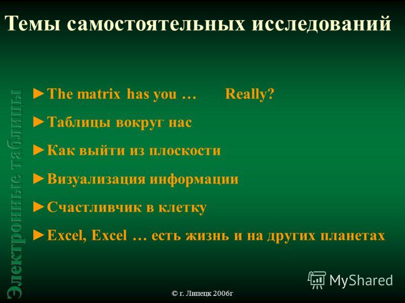 © г. Липецк 2006г Темы самостоятельных исследований The matrix has you … Really? Таблицы вокруг нас Как выйти из плоскости Визуализация информации Счастливчик в клетку Excel, Excel … есть жизнь и на других планетах
