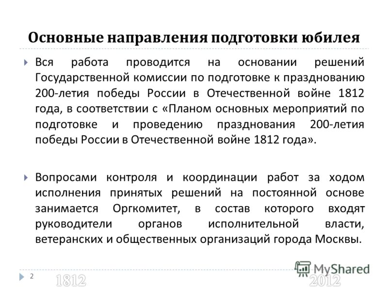 Основные направления подготовки юбилея 2 Вся работа проводится на основании решений Государственной комиссии по подготовке к празднованию 200- летия победы России в Отечественной войне 1812 года, в соответствии с « Планом основных мероприятий по подг