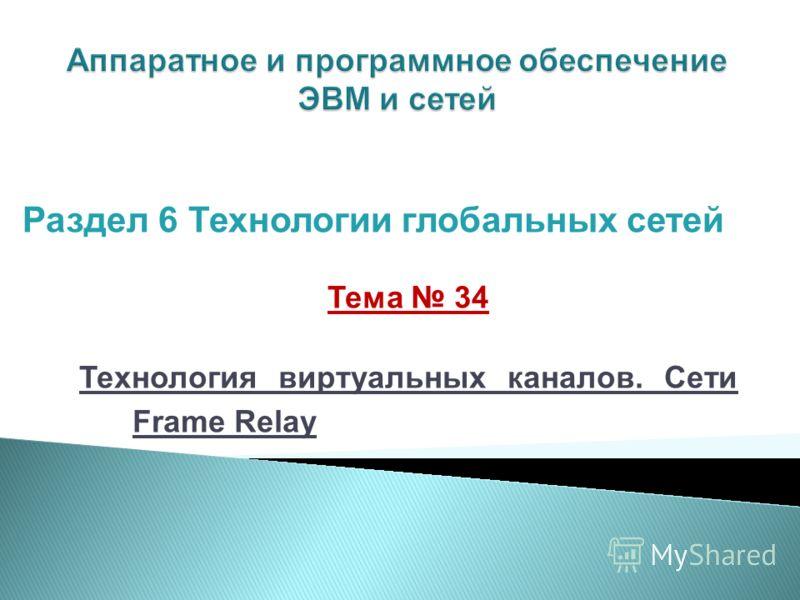 Тема 34 Технология виртуальных каналов. Сети Frame Relay Раздел 6 Технологии глобальных сетей