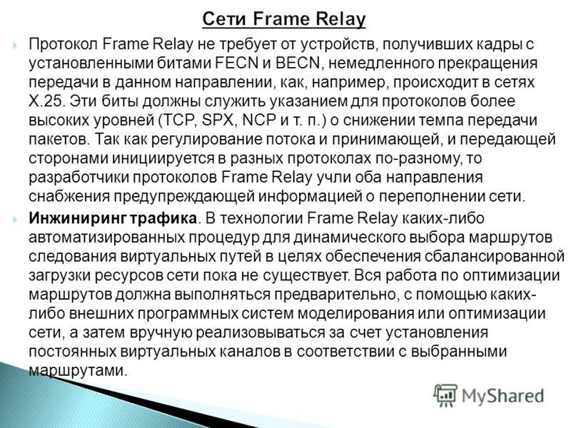 Протокол Frame Relay не требует от устройств, получивших кадры с установленными битами FECN и BECN, немедленного прекращения передачи в данном направлении, как, например, происходит в сетях Х.25. Эти биты должны служить указанием для протоколов более