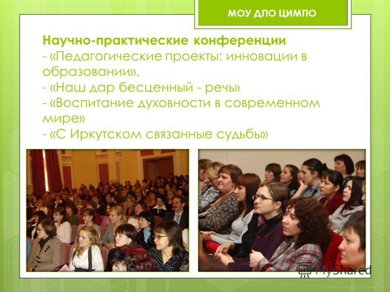 Научно-практические конференции - «Педагогические проекты: инновации в образовании», - «Наш дар бесценный - речь» - «Воспитание духовности в современном мире» - «С Иркутском связанные судьбы» МОУ ДПО ЦИМПО