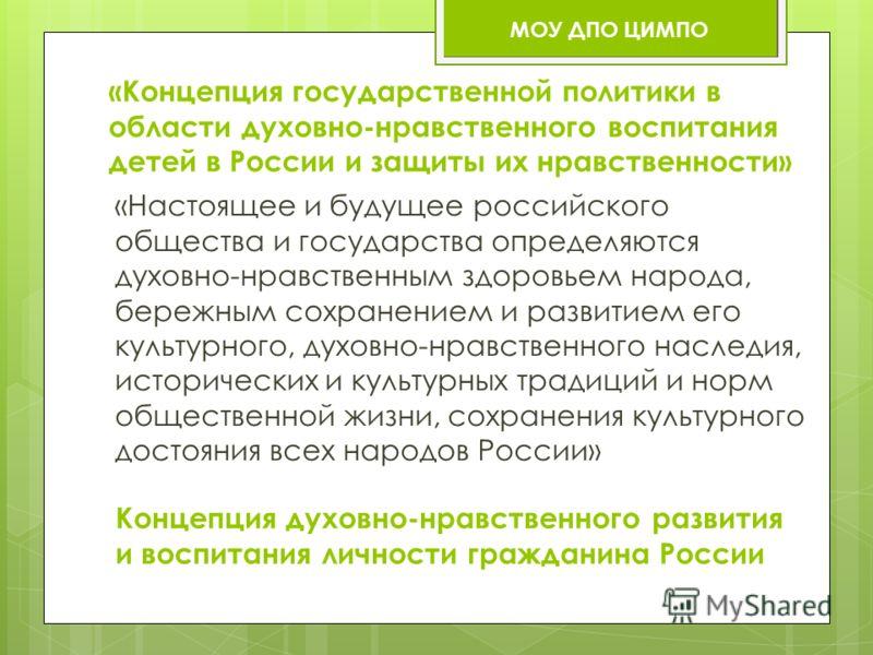 «Концепция государственной политики в области духовно-нравственного воспитания детей в России и защиты их нравственности» «Настоящее и будущее российского общества и государства определяются духовно-нравственным здоровьем народа, бережным сохранением
