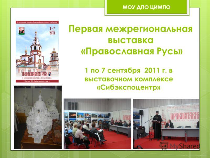 1 по 7 сентября 2011 г. в выставочном комплексе «Сибэкспоцентр» Первая межрегиональная выставка «Православная Русь» МОУ ДПО ЦИМПО