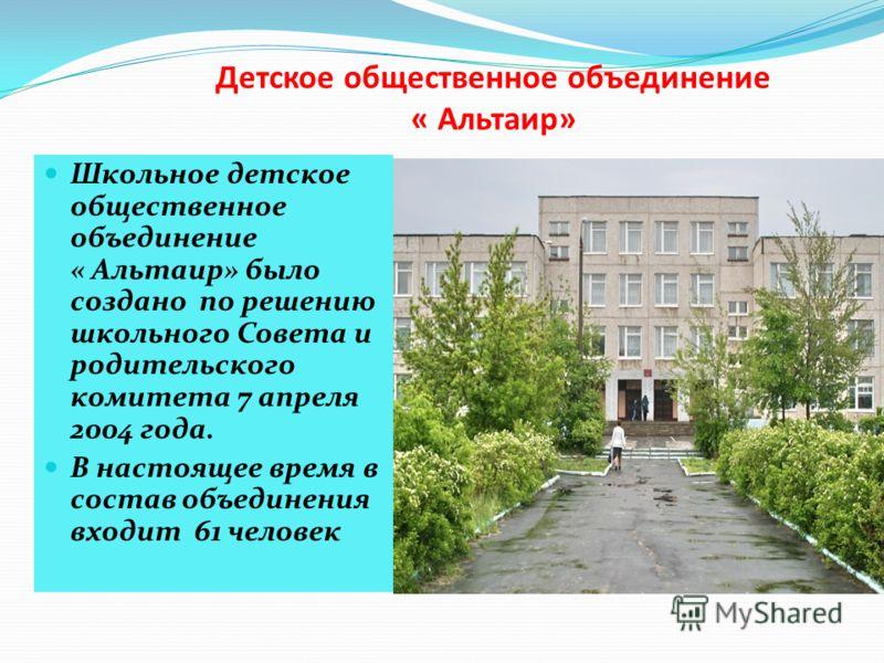 Детское общественное объединение « Альтаир» Школьное детское общественное объединение « Альтаир» было создано по решению школьного Совета и родительского комитета 7 апреля 2004 года. В настоящее время в состав объединения входит 61 человек