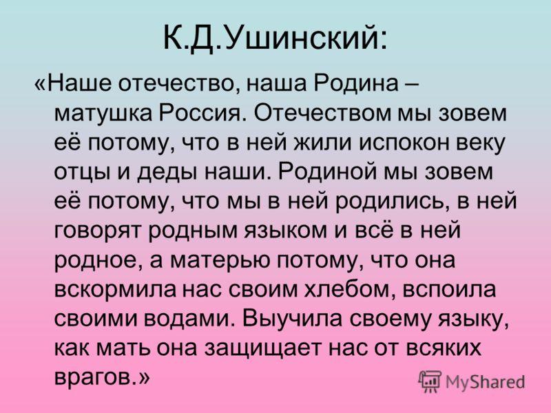 К.Д.Ушинский: «Наше отечество, наша Родина – матушка Россия. Отечеством мы зовем её потому, что в ней жили испокон веку отцы и деды наши. Родиной мы зовем её потому, что мы в ней родились, в ней говорят родным языком и всё в ней родное, а матерью пот