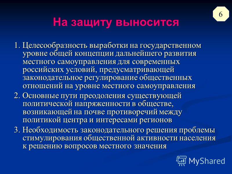 На защиту выносится 1. Целесообразность выработки на государственном уровне общей концепции дальнейшего развития местного самоуправления для современных российских условий, предусматривающей законодательное регулирование общественных отношений на уро