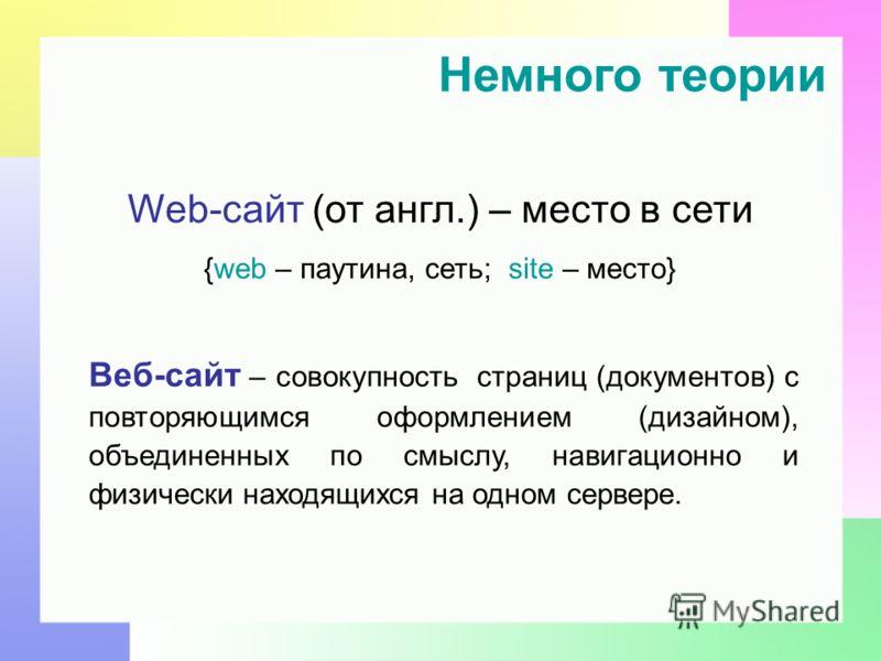 Немного теории Web-сайт (от англ.) – место в сети {web – паутина, сеть; site – место} Веб-сайт – совокупность страниц (документов) с повторяющимся оформлением (дизайном), объединенных по смыслу, навигационно и физически находящихся на одном сервере.