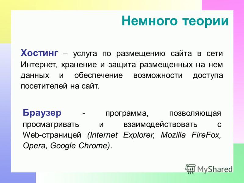Немного теории Хостинг – услуга по размещению сайта в сети Интернет, хранение и защита размещенных на нем данных и обеспечение возможности доступа посетителей на сайт. Браузер - программа, позволяющая просматривать и взаимодействовать с Web-страницей
