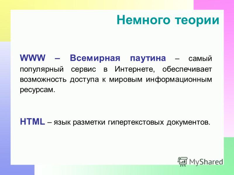 Немного теории WWW – Всемирная паутина – самый популярный сервис в Интернете, обеспечивает возможность доступа к мировым информационным ресурсам. HTML – язык разметки гипертекстовых документов.