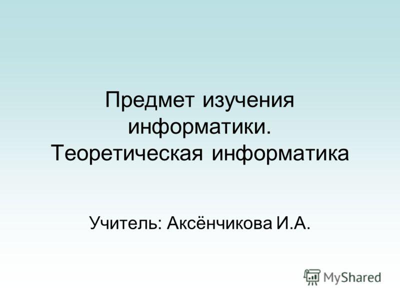 Предмет изучения информатики. Теоретическая информатика Учитель: Аксёнчикова И.А.