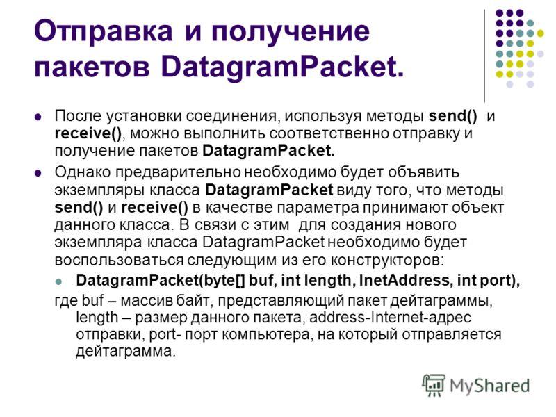 Отправка и получение пакетов DatagramPacket. После установки соединения, используя методы send() и receive(), можно выполнить соответственно отправку и получение пакетов DatagramPacket. Однако предварительно необходимо будет объявить экземпляры класс