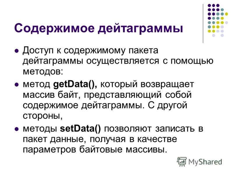 Содержимое дейтаграммы Доступ к содержимому пакета дейтаграммы осуществляется с помощью методов: метод getData(), который возвращает массив байт, представляющий собой содержимое дейтаграммы. С другой стороны, методы setData() позволяют записать в пак