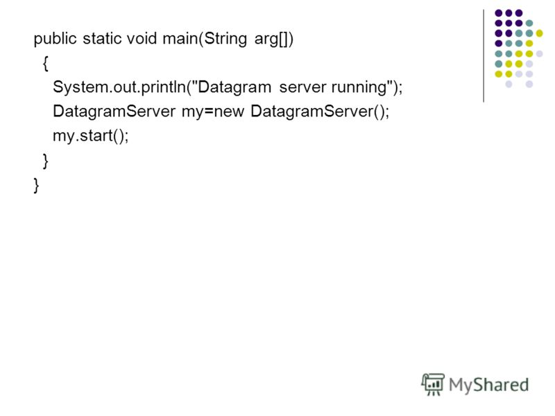 public static void main(String arg[]) { System.out.println(Datagram server running); DatagramServer my=new DatagramServer(); my.start(); }