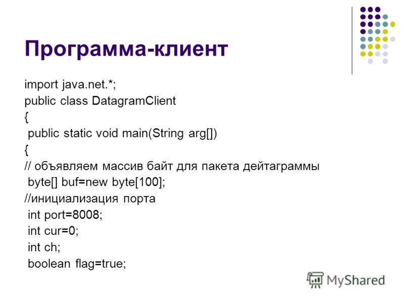 Программа-клиент import java.net.*; public class DatagramClient { public static void main(String arg[]) { // объявляем массив байт для пакета дейтаграммы byte[] buf=new byte[100]; //инициализация порта int port=8008; int cur=0; int ch; boolean flag=t