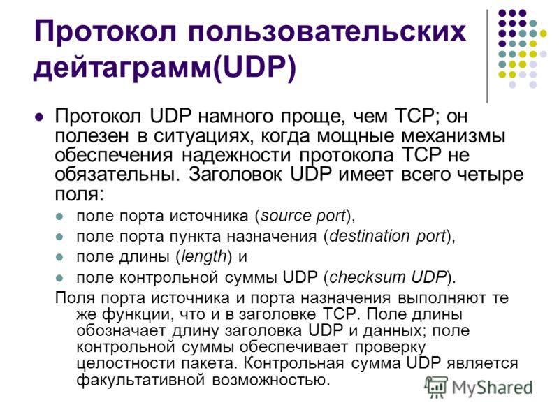 Протокол пользовательских дейтаграмм(UDP) Протокол UDP намного проще, чем ТСР; он полезен в ситуациях, когда мощные механизмы обеспечения надежности протокола ТСР не обязательны. Заголовок UDP имеет всего четыре поля: поле порта источника (source por