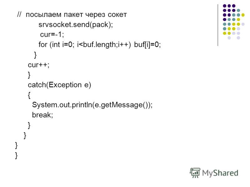 // посылаем пакет через сокет srvsocket.send(pack); cur=-1; for (int i=0; i