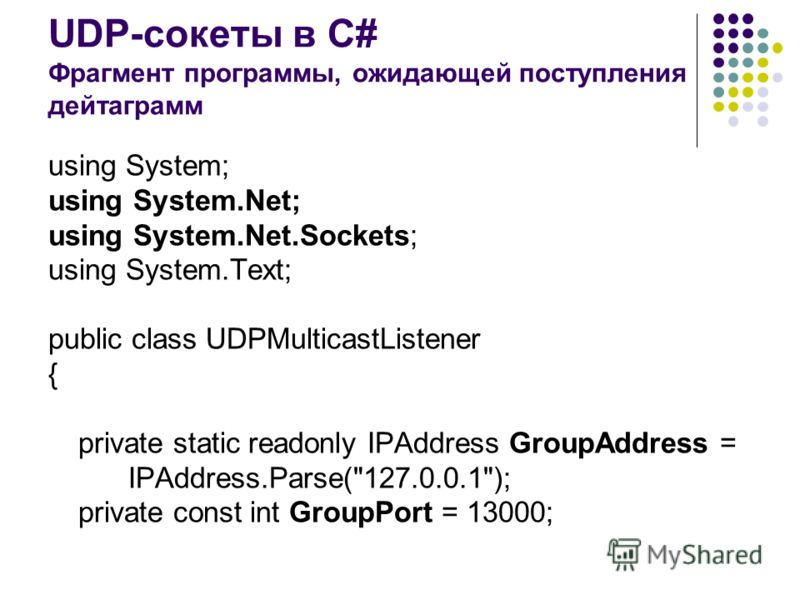 UDP-сокеты в C# Фрагмент программы, ожидающей поступления дейтаграмм using System; using System.Net; using System.Net.Sockets; using System.Text; public class UDPMulticastListener { private static readonly IPAddress GroupAddress = IPAddress.Parse(