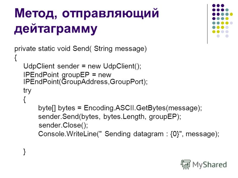 Метод, отправляющий дейтаграмму private static void Send( String message) { UdpClient sender = new UdpClient(); IPEndPoint groupEP = new IPEndPoint(GroupAddress,GroupPort); try { byte[] bytes = Encoding.ASCII.GetBytes(message); sender.Send(bytes, byt